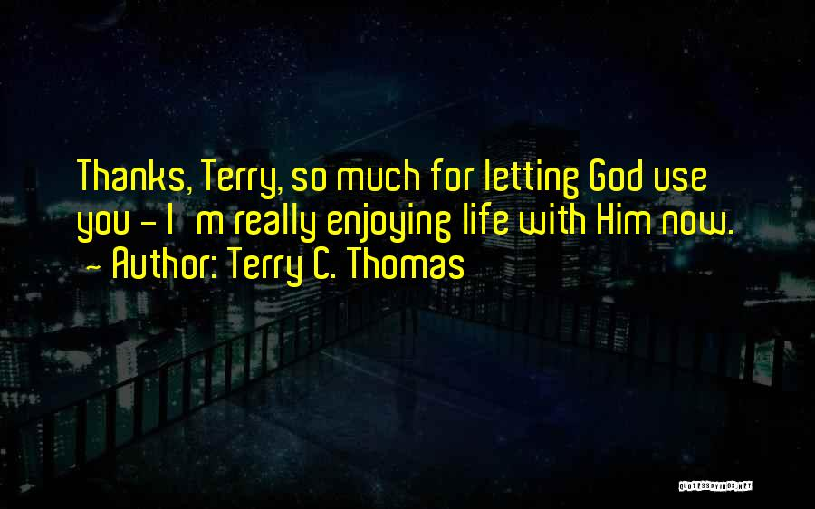 Enjoying Life Now Quotes By Terry C. Thomas