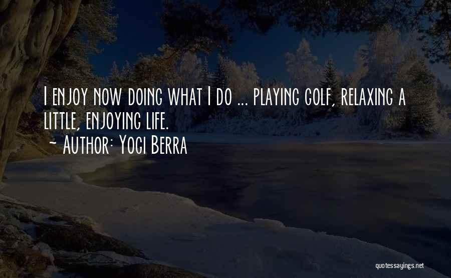 Enjoying Life Now Quotes By Yogi Berra