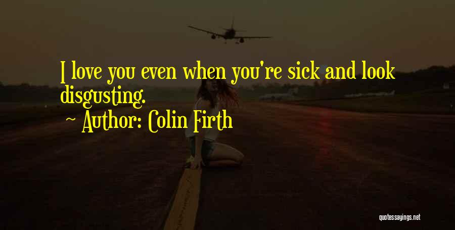 Even When I'm Sick Quotes By Colin Firth