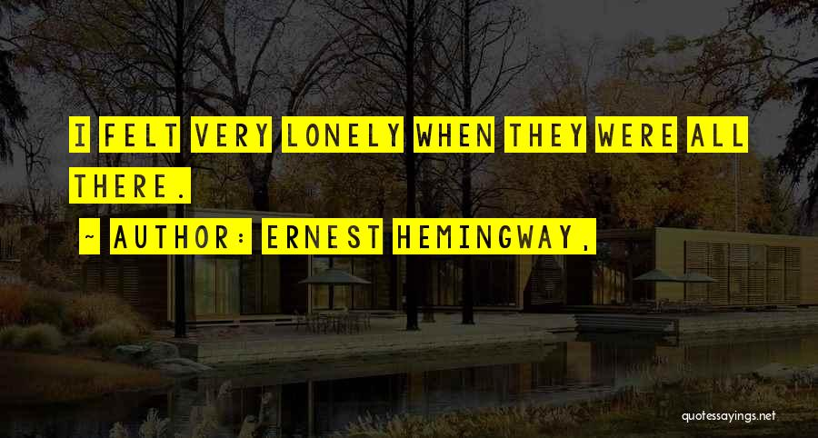 Ever Felt So Lonely Quotes By Ernest Hemingway,