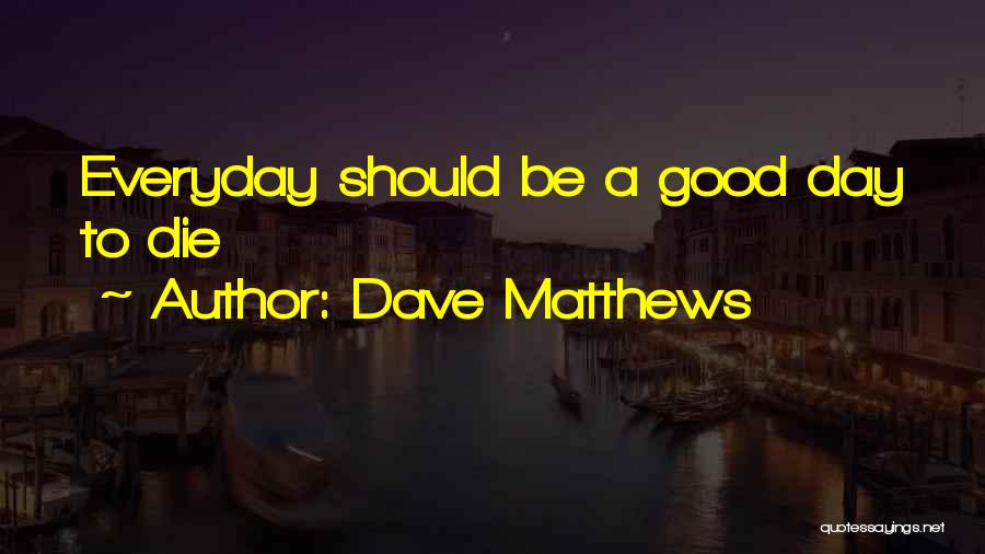 Everyday Can Be A Good Day Quotes By Dave Matthews