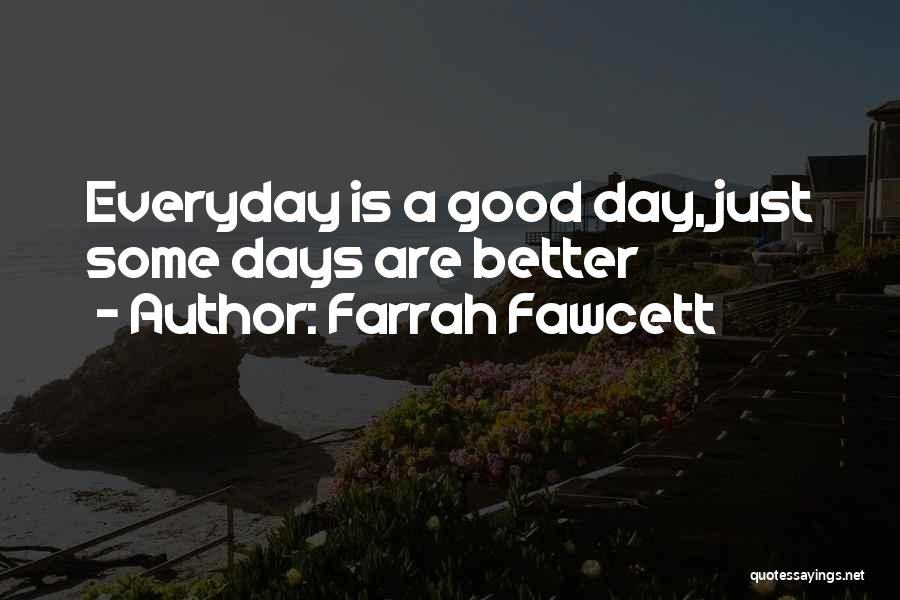 Everyday Can Be A Good Day Quotes By Farrah Fawcett