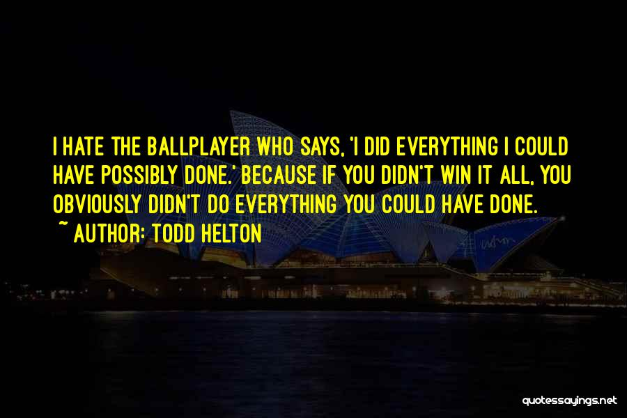 Everything Done Quotes By Todd Helton