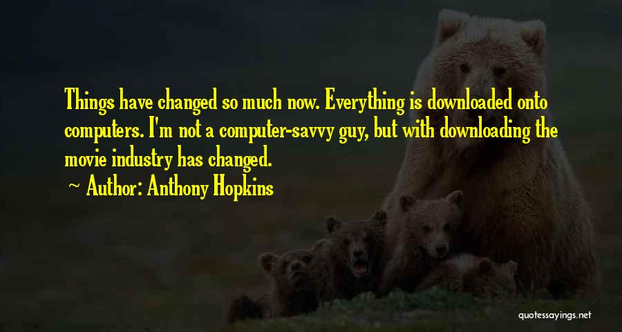 Everything Has Changed Now Quotes By Anthony Hopkins