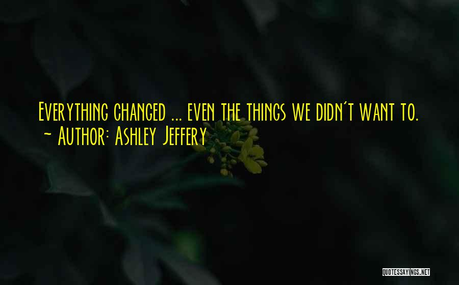 Everything Has Changed Now Quotes By Ashley Jeffery