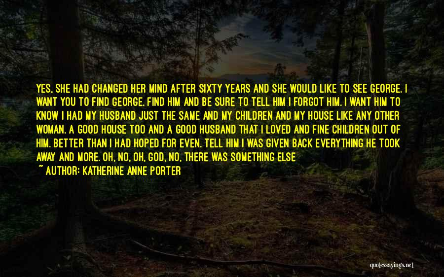 Everything Has Changed Now Quotes By Katherine Anne Porter