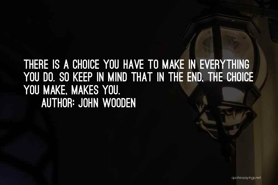 Everything You Do Is A Choice Quotes By John Wooden