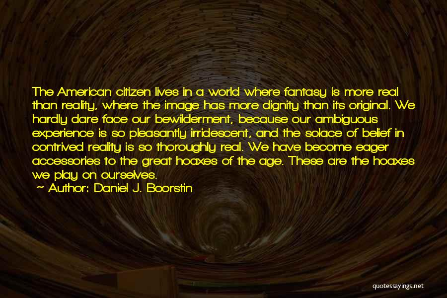 Face The Real World Quotes By Daniel J. Boorstin