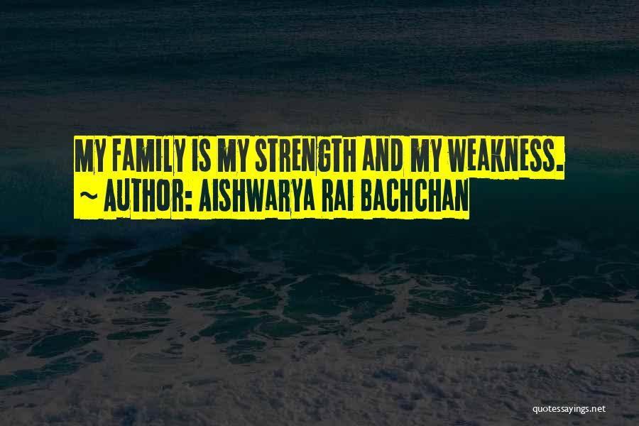 Family Is My Strength Quotes By Aishwarya Rai Bachchan