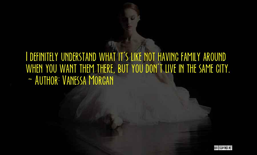 Family Not There Quotes By Vanessa Morgan