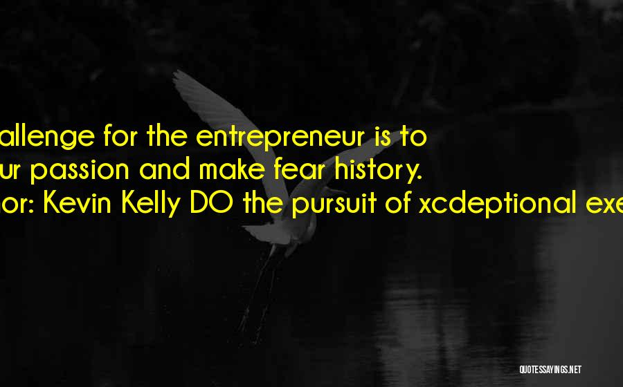 Fear And Leadership Quotes By Kevin Kelly DO The Pursuit Of Xcdeptional Execution