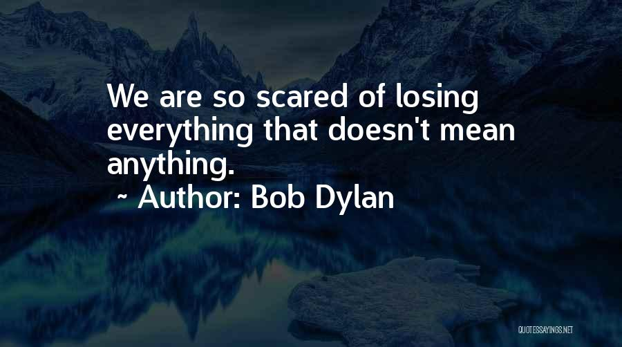 Fear Of Losing Everything Quotes By Bob Dylan
