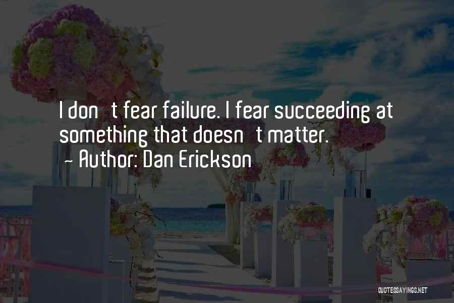 Fear Of Not Succeeding Quotes By Dan Erickson