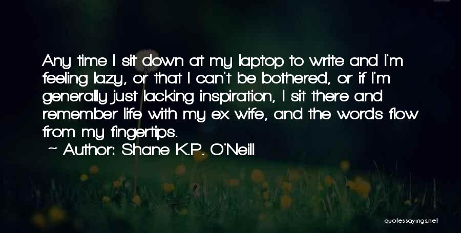 Feeling Bothered Quotes By Shane K.P. O'Neill