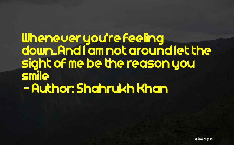 Feeling Down For No Reason Quotes By Shahrukh Khan