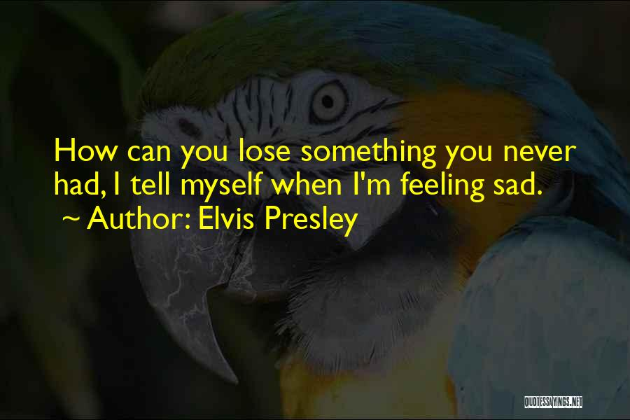 Feeling Sadness Quotes By Elvis Presley