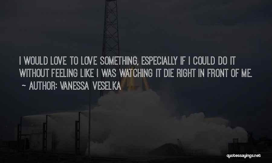 Feelings Of Love Quotes By Vanessa Veselka