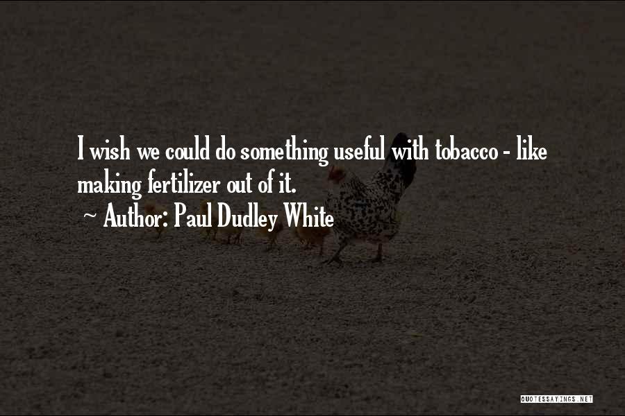 Fertilizer Quotes By Paul Dudley White