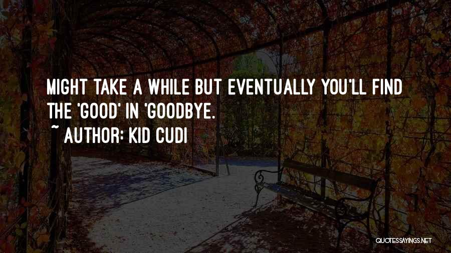 Find The Good In Goodbye Quotes By Kid Cudi