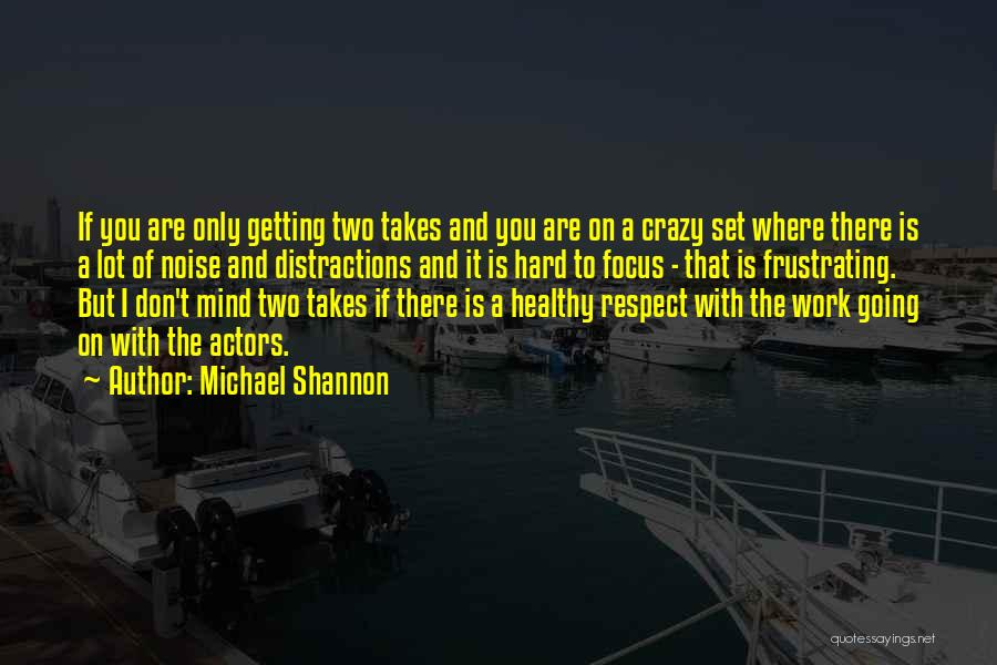 Focus And Hard Work Quotes By Michael Shannon