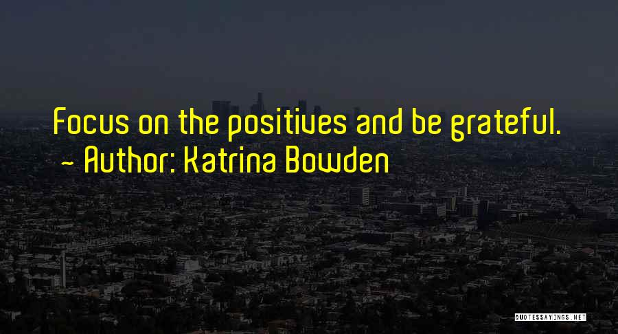 Focus On Positives Quotes By Katrina Bowden