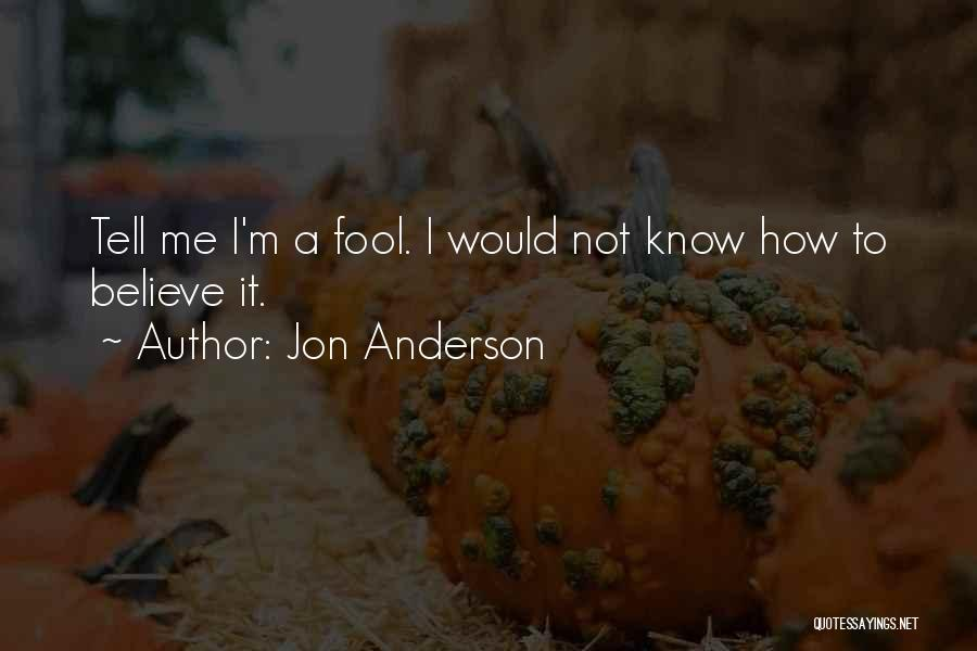 Fool To Believe Quotes By Jon Anderson