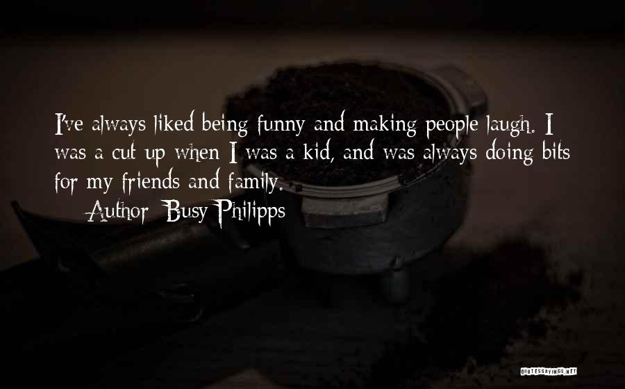 Friends And Family Being There Quotes By Busy Philipps