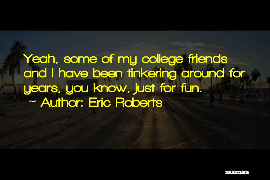 Friends And Having Fun Quotes By Eric Roberts