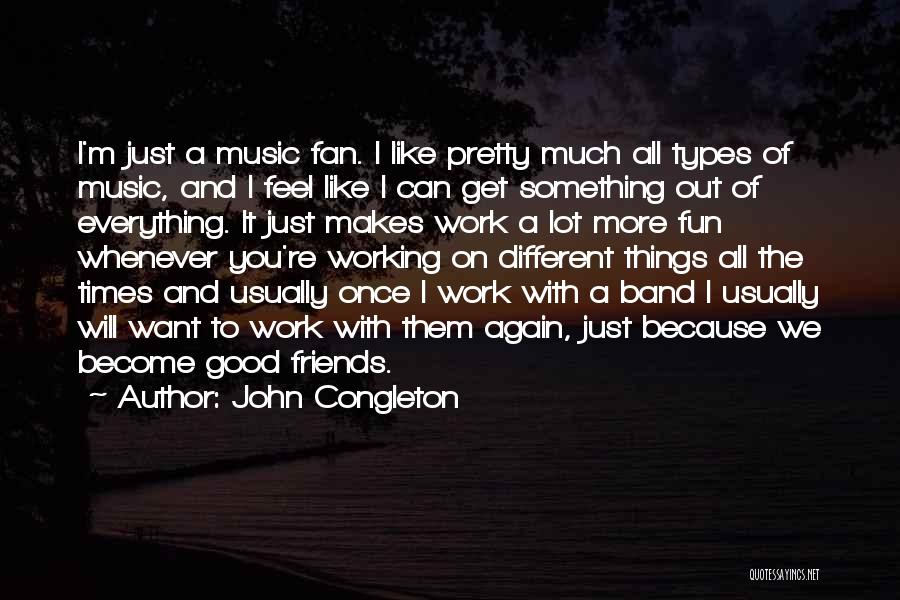 Friends And Having Fun Quotes By John Congleton