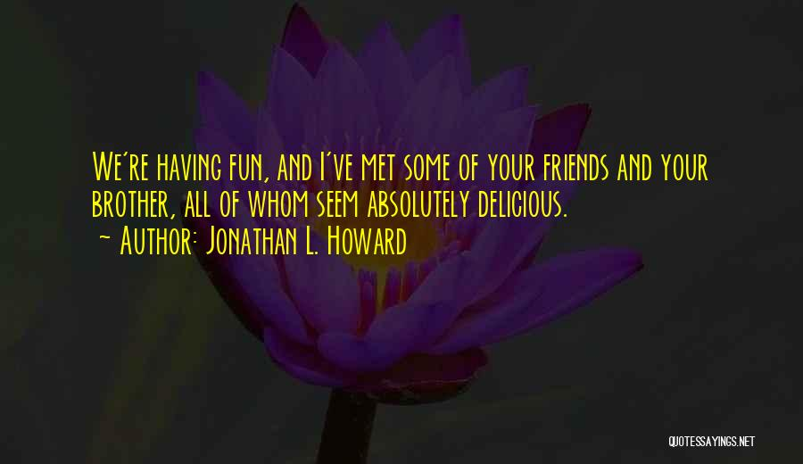 Friends And Having Fun Quotes By Jonathan L. Howard