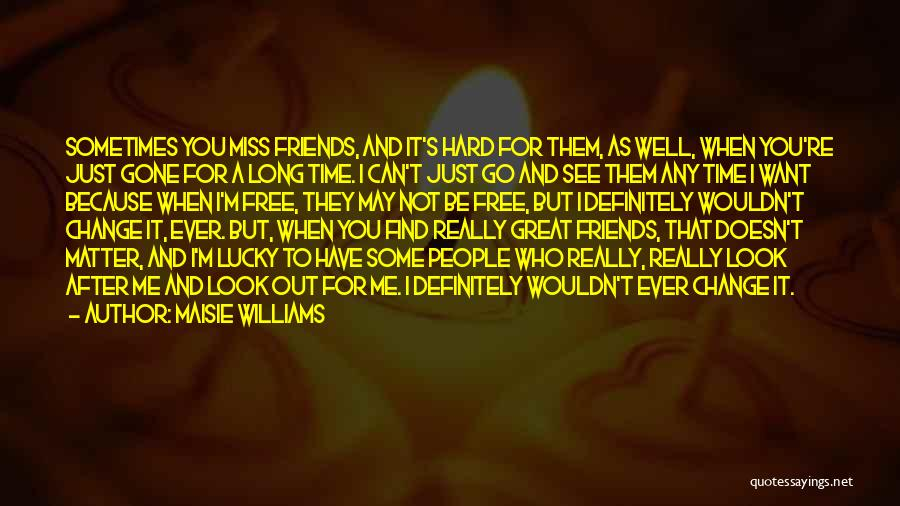 Friends Change Over Time Quotes By Maisie Williams