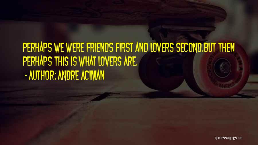 Friends First Then Lovers Quotes By Andre Aciman