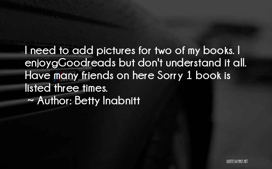Friends In Times Of Need Quotes By Betty Inabnitt