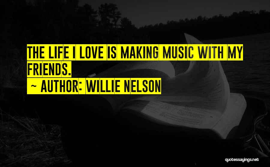 Friends Love Life Quotes By Willie Nelson