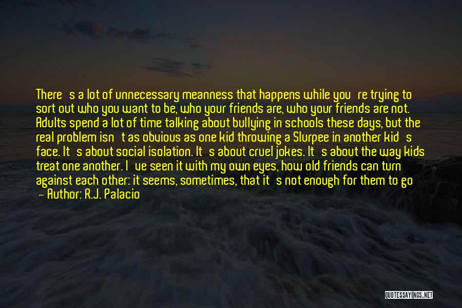 Friends Not Talking To You Anymore Quotes By R.J. Palacio