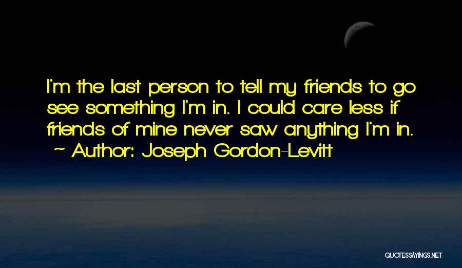 Friends Who Never See Each Other Quotes By Joseph Gordon-Levitt