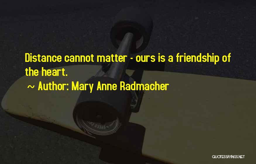 Friendship Distance Quotes By Mary Anne Radmacher