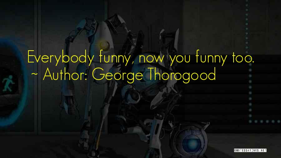Funny Drugs And Alcohol Quotes By George Thorogood