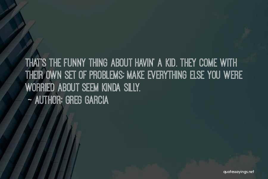 Funny Silly Quotes By Greg Garcia