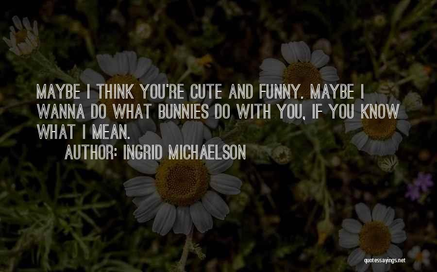 Funny You're Cute Quotes By Ingrid Michaelson