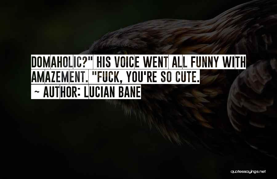 Funny You're Cute Quotes By Lucian Bane