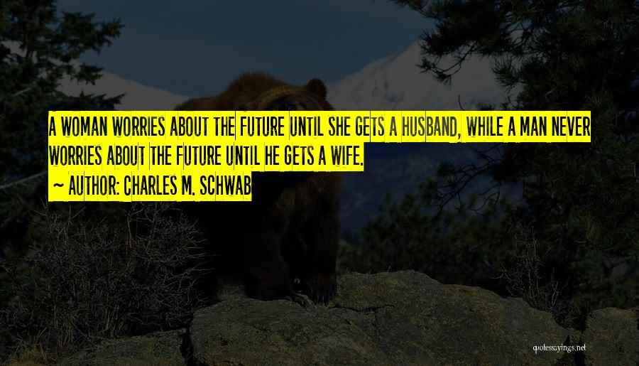 Future Husband And Wife Quotes By Charles M. Schwab