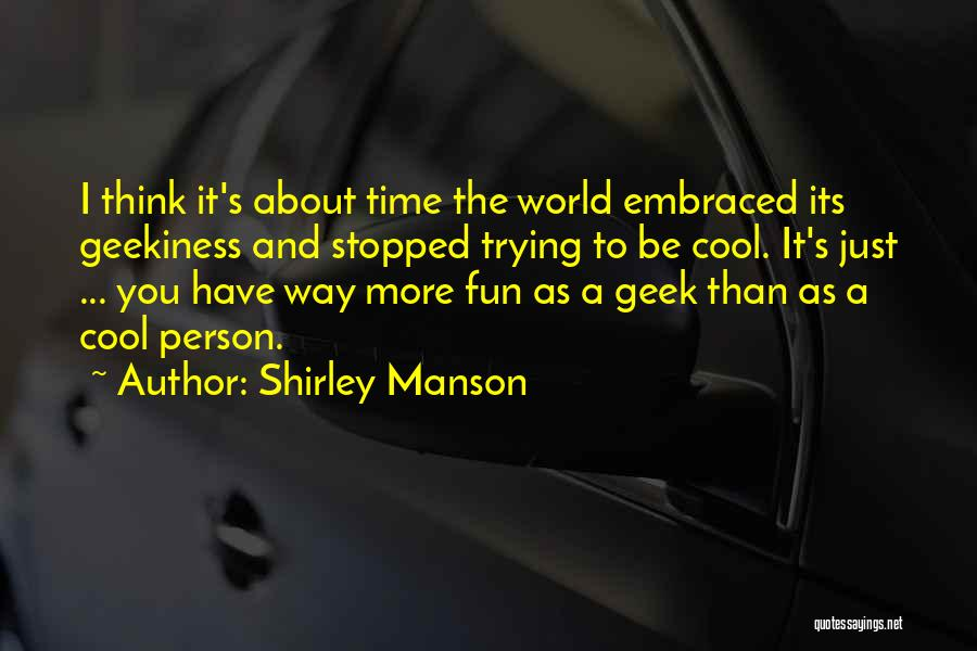 Geekiness Quotes By Shirley Manson