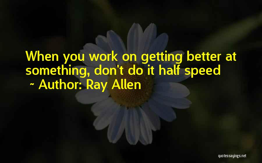 Getting Better At Work Quotes By Ray Allen