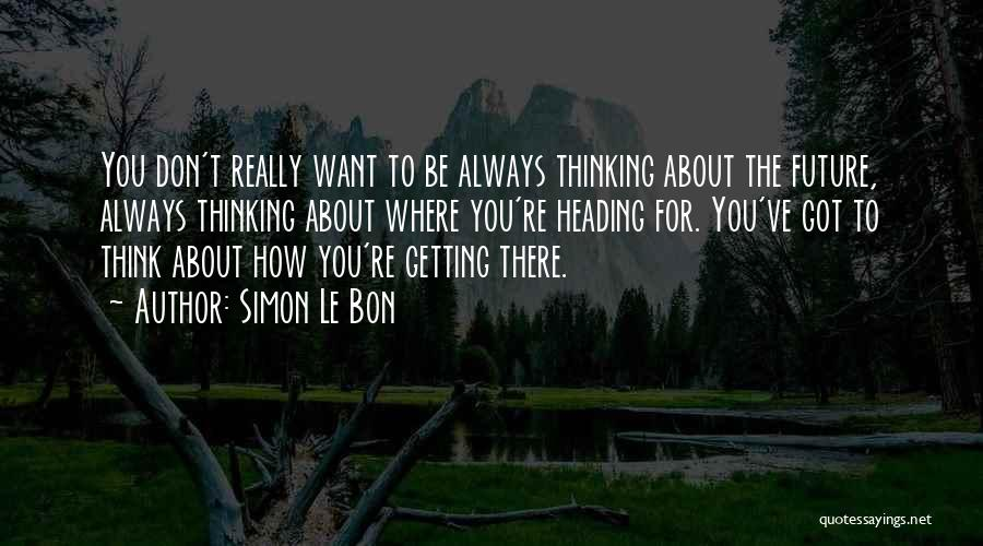 Getting Where You Want To Be Quotes By Simon Le Bon