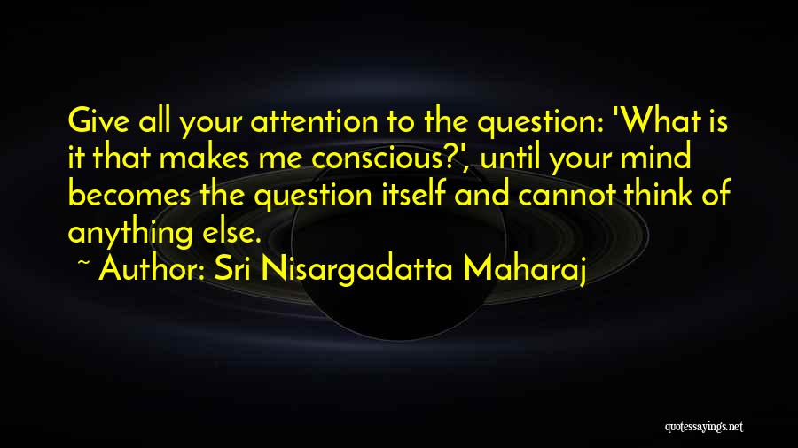 Give Me All Your Attention Quotes By Sri Nisargadatta Maharaj