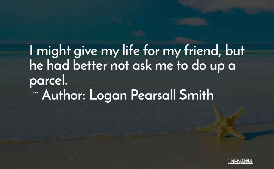 Giving Up Friendship Quotes By Logan Pearsall Smith