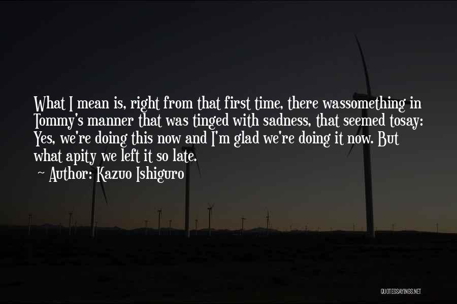 Glad You Left Quotes By Kazuo Ishiguro