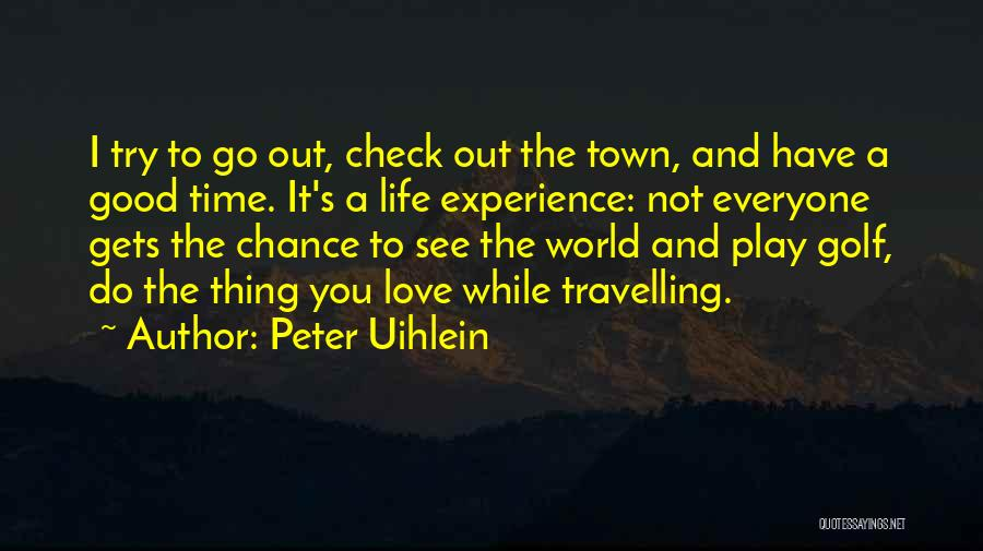 Go Out And Experience Life Quotes By Peter Uihlein