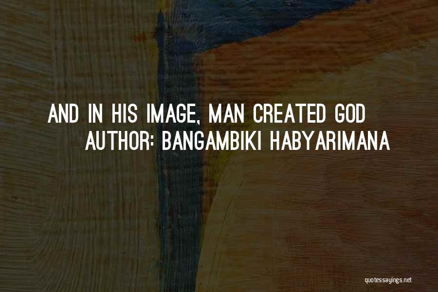God Created Man Quotes By Bangambiki Habyarimana